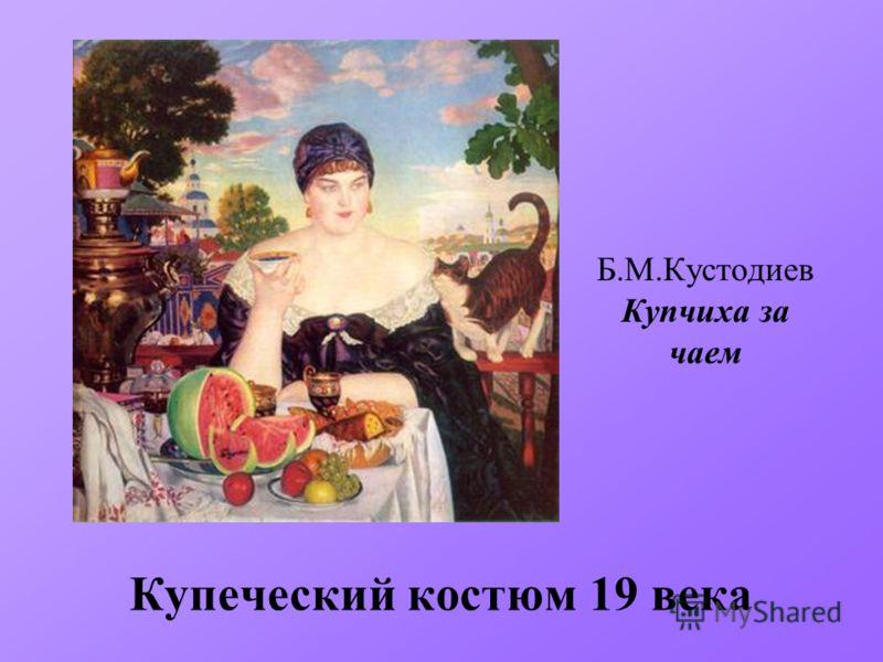Купеческий костюм 19 века Б.М.Кустодиев Купчиха за чаем