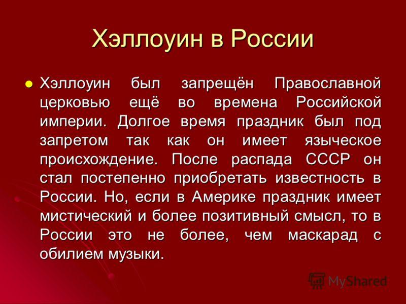 Хэллоуин в России Хэллоуин был запрещён Православной церковью ещё во времена Российской империи. Долгое время праздник был под запретом так как он имеет языческое происхождение. После распада СССР он стал постепенно приобретать известность в России.
