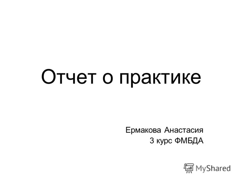 Презентация на тему Отчет о практике Ермакова Анастасия курс  1 Отчет о практике Ермакова Анастасия 3 курс ФМБДА