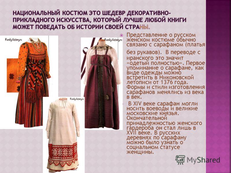 Представление о русском женском костюме обычно связано с сарафаном (платья без рукавов). В переводе с иранского это значит «одетый полностью». Первое упоминание о сарафане, как виде одежды можно встретить в Никоновской летописи от 1376 года. Формы и