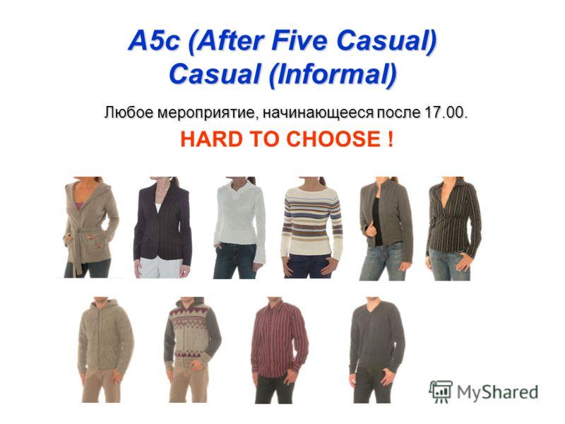 A5c (After Five Casual) Casual (Informal) Любое мероприятие, начинающееся после 17.00. HARD TO CHOOSE !