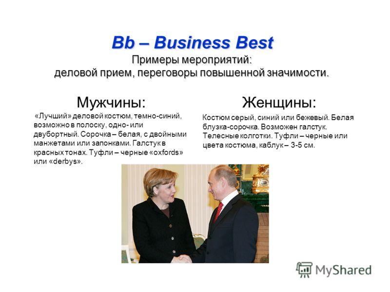 Bb – Business Best Примеры мероприятий: деловой прием, переговоры повышенной значимости. Мужчины: «Лучший» деловой костюм, темно-синий, возможно в полоску, одно- или двубортный. Сорочка – белая, с двойными манжетами или запонками. Галстук в красных т
