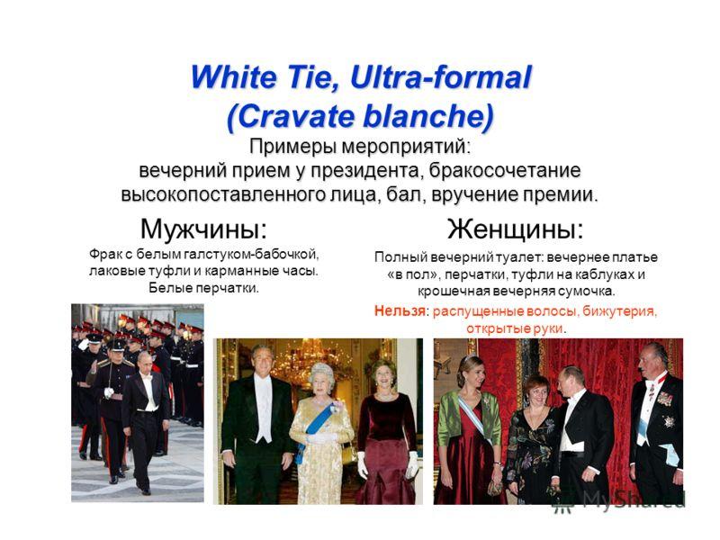 White Tie, Ultra-formal (Cravate blanche) Примеры мероприятий: вечерний прием у президента, бракосочетание высокопоставленного лица, бал, вручение премии. Мужчины: Фрак с белым галстуком-бабочкой, лаковые туфли и карманные часы. Белые перчатки. Женщи