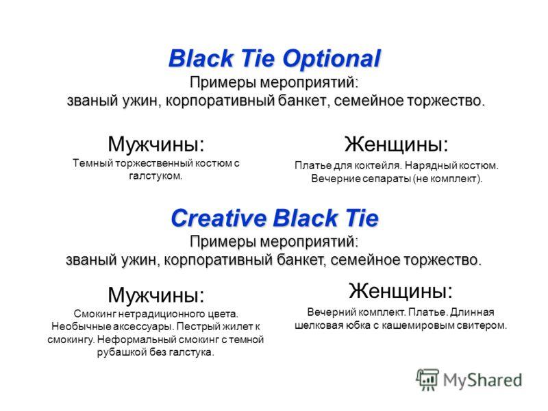 Black Tie Optional Примеры мероприятий: званый ужин, корпоративный банкет, семейное торжество. Мужчины: Темный торжественный костюм с галстуком. Женщины: Платье для коктейля. Нарядный костюм. Вечерние сепараты (не комплект). Creative Black Tie Пример