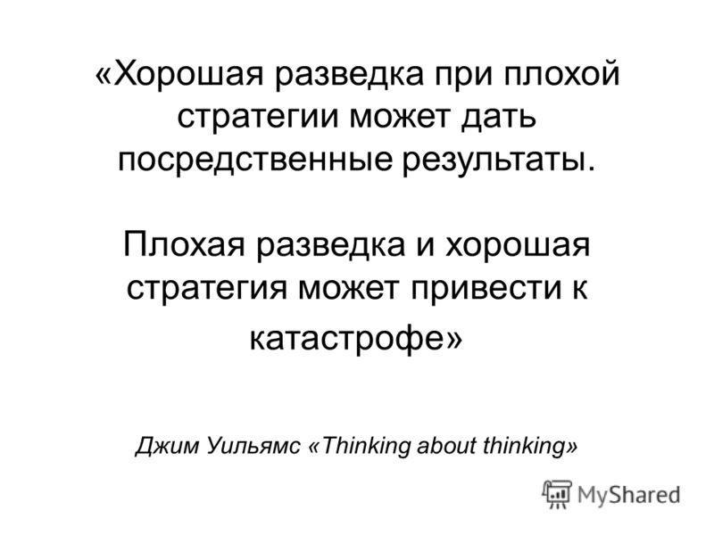 «Хорошая разведка при плохой стратегии может дать посредственные результаты. Плохая разведка и хорошая стратегия может привести к катастрофе» Джим Уильямс «Thinking about thinking»