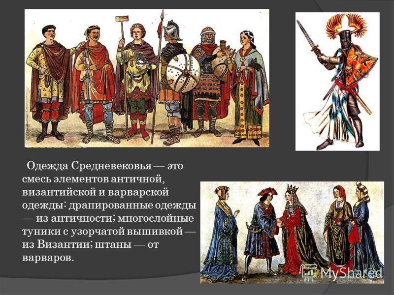 Одежда Средневековья это смесь элементов античной, византийской и варварской одежды: драпированные одежды из античности; многослойные туники с узорчатой вышивкой из Византии; штаны от варваров.