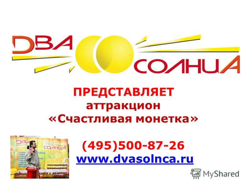 ПРЕДСТАВЛЯЕТ аттракцион «Счастливая монетка» (495)500-87-26 www.dvasolnca.ruwww.dvasolnca.ru