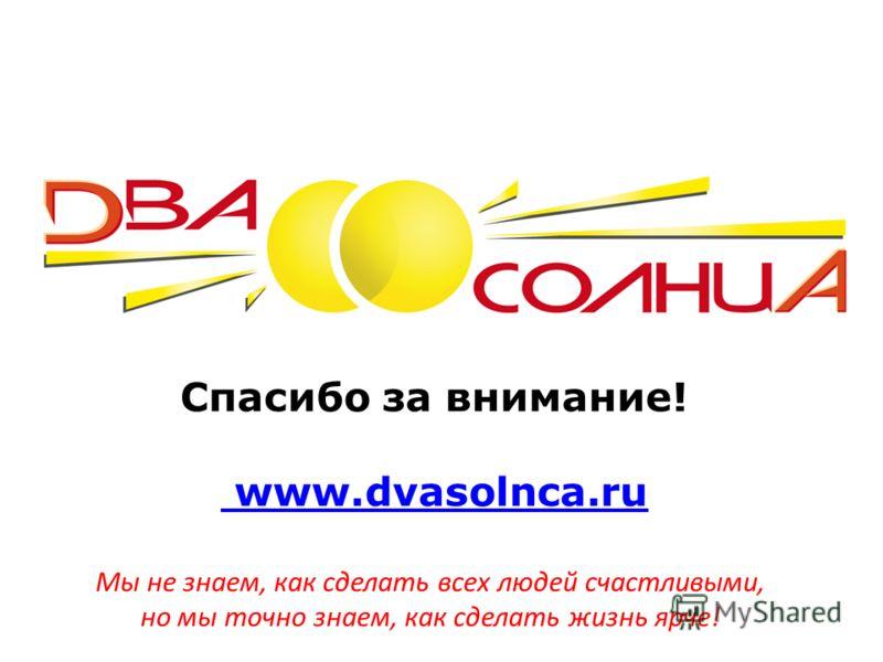 Спасибо за внимание! www.dvasolnca.ru www.dvasolnca.ru Мы не знаем, как сделать всех людей счастливыми, но мы точно знаем, как сделать жизнь ярче!