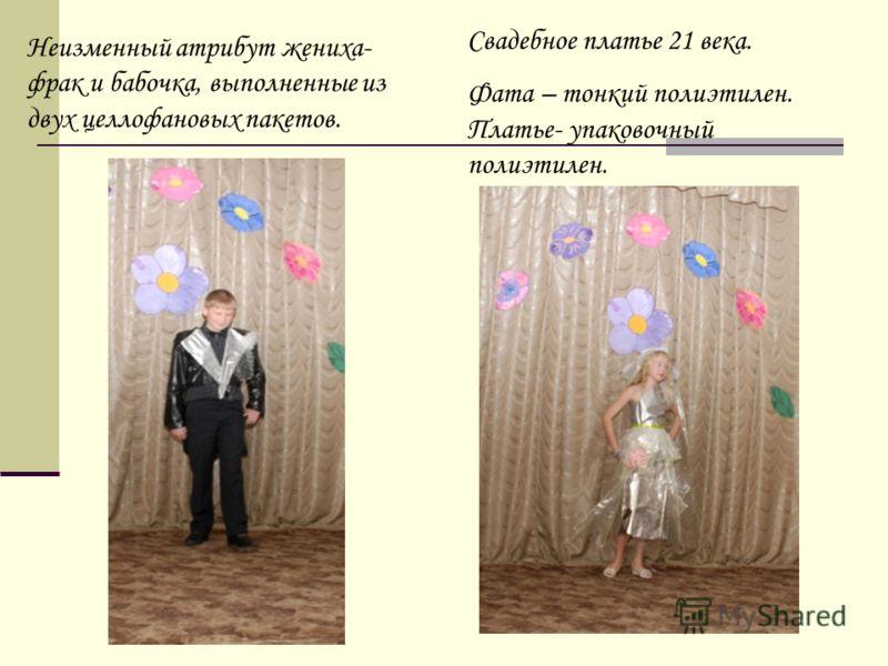Неизменный атрибут жениха- фрак и бабочка, выполненные из двух целлофановых пакетов. Свадебное платье 21 века. Фата – тонкий полиэтилен. Платье- упаковочный полиэтилен.