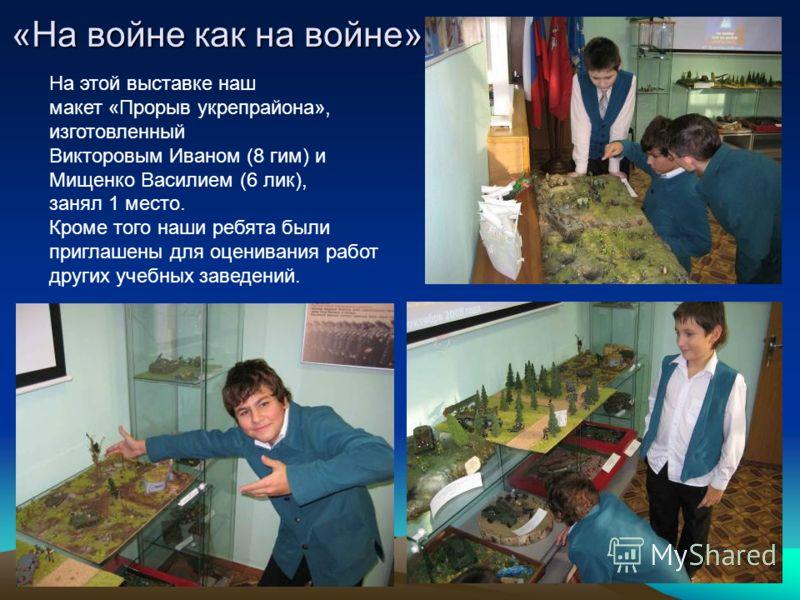 «На войне как на войне» На этой выставке наш макет «Прорыв укрепрайона», изготовленный Викторовым Иваном (8 гим) и Мищенко Василием (6 лик), занял 1 место. Кроме того наши ребята были приглашены для оценивания работ других учебных заведений.