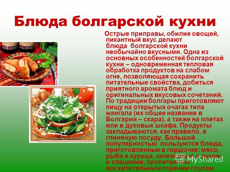 Блюда болгарской кухни Острые приправы, обилие овощей, пикантный вкус делают блюда болгарской кухни необычайно вкусными. Одна из основных особенностей болгарской кухни – одновременная тепловая обработка продуктов на слабом огне, позволяющая сохранить
