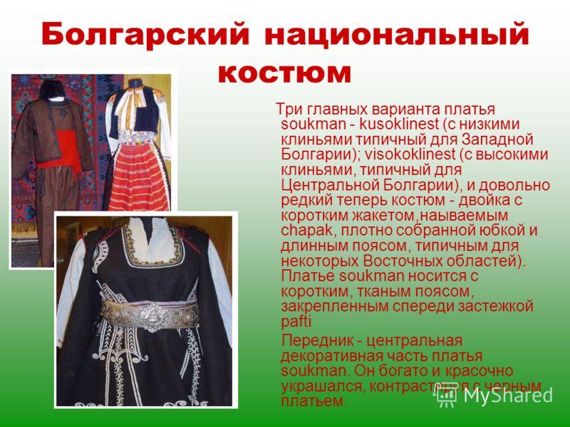 Болгарский национальный костюм Три главных варианта платья soukman - kusoklinest (с низкими клиньями типичный для Западной Болгарии); visokoklinest (с высокими клиньями, типичный для Центральной Болгарии), и довольно редкий теперь костюм - двойка с к