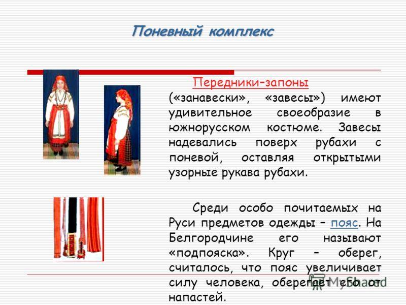 Поневный комплекс Передники–запоны («занавески», «завесы») имеют удивительное своеобразие в южнорусском костюме. Завесы надевались поверх рубахи с поневой, оставляя открытыми узорные рукава рубахи. Среди особо почитаемых на Руси предметов одежды – по