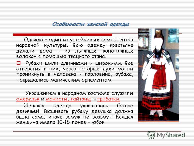 Особенности женской одежды Одежда – один из устойчивых компонентов народной культуры. Всю одежду крестьяне делали дома – из льняных, конопляных волокон с помощью ткацкого стана. Рубахи шили длинными и широкими. Все отверстия в них, через которые духи