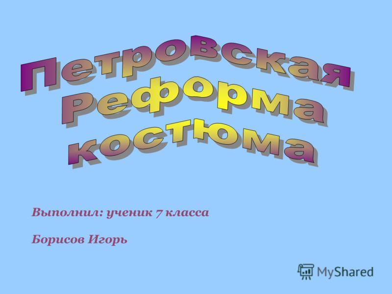 Выполнил: ученик 7 класса Борисов Игорь