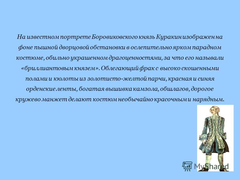 На известном портрете Боровиковского князь Куракин изображен на фоне пышной дворцовой обстановки в ослепительно ярком парадном костюме, обильно украшенном драгоценностями, за что его называли «бриллиантовым князем». Облегающий фрак с высоко скошенным
