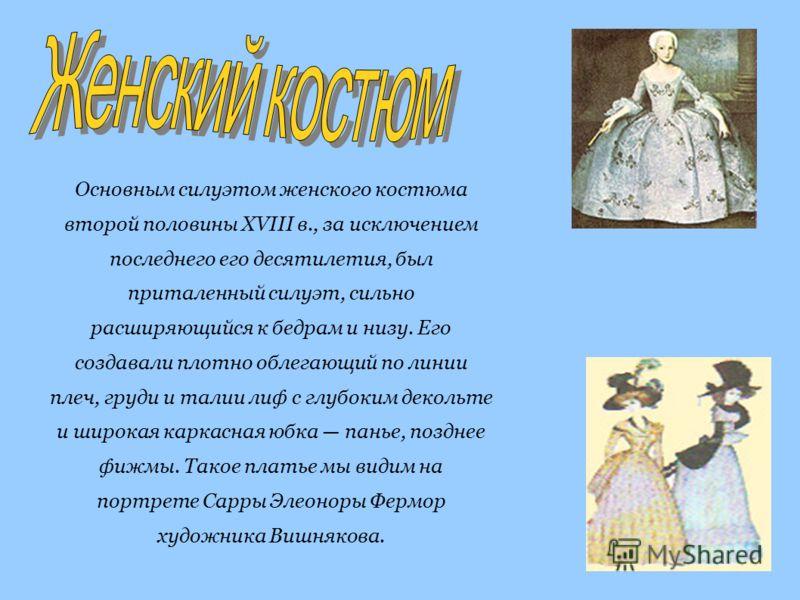 Основным силуэтом женского костюма второй половины XVIII в., за исключением последнего его десятилетия, был приталенный силуэт, сильно расширяющийся к бедрам и низу. Его создавали плотно облегающий по линии плеч, груди и талии лиф с глубоким декольте