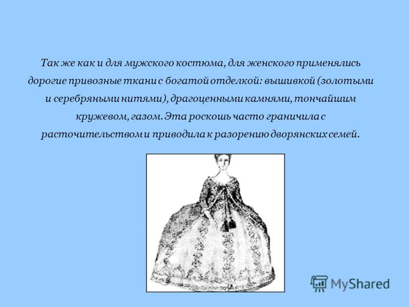 Так же как и для мужского костюма, для женского применялись дорогие привозные ткани с богатой отделкой: вышивкой (золотыми и серебряными нитями), драгоценными камнями, тончайшим кружевом, газом. Эта роскошь часто граничила с расточительством и привод