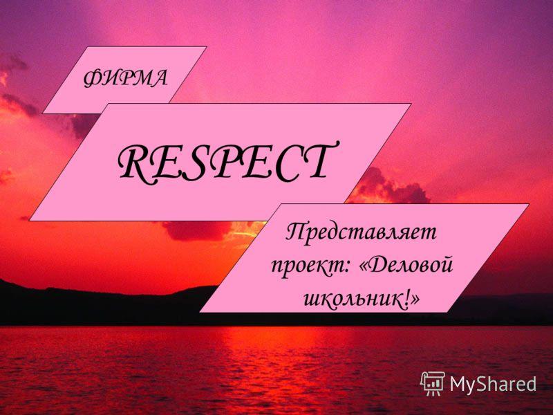 ФИРМА RESPECT Представляет проект: «Деловой школьник!»