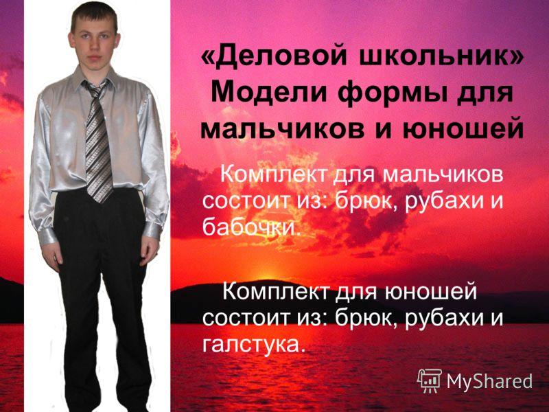 «Деловой школьник» Модели формы для мальчиков и юношей Комплект для мальчиков состоит из: брюк, рубахи и бабочки. Комплект для юношей состоит из: брюк, рубахи и галстука.