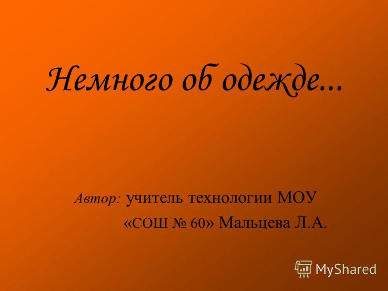 Немного об одежде... Автор: учитель технологии МОУ « СОШ 60 » Мальцева Л.А.