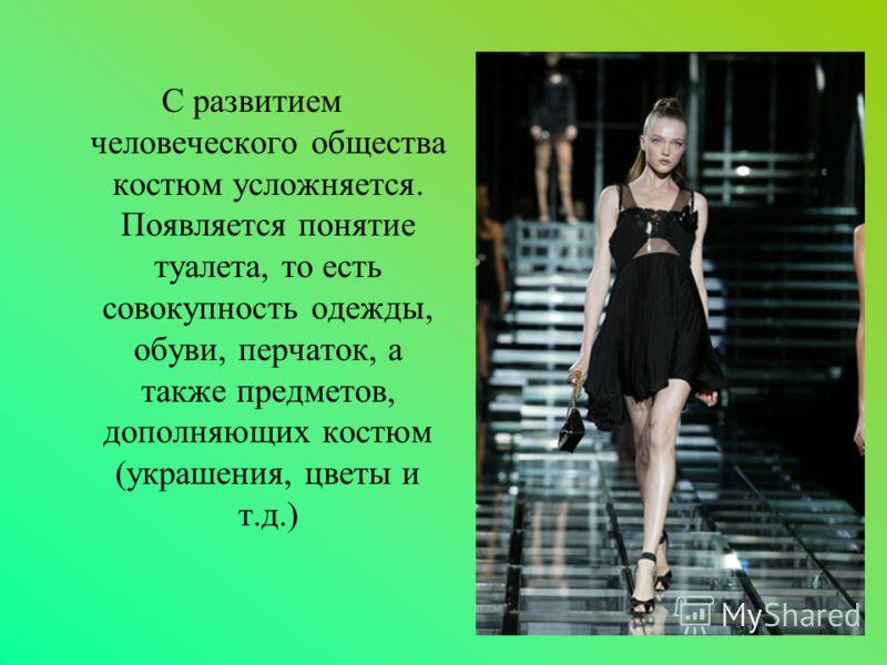 С развитием человеческого общества костюм усложняется. Появляется понятие туалета, то есть совокупность одежды, обуви, перчаток, а также предметов, дополняющих костюм (украшения, цветы и т.д.)