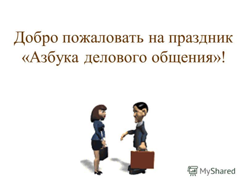 Добро пожаловать на праздник «Азбука делового общения»!