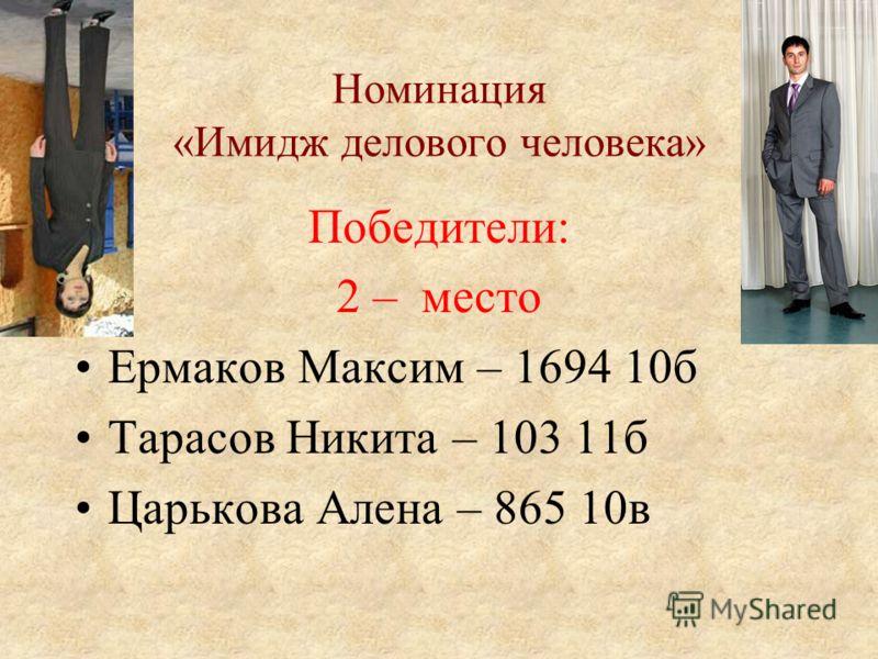 Номинация «Имидж делового человека» Победители: 2 – место Ермаков Максим – 1694 10б Тарасов Никита – 103 11б Царькова Алена – 865 10в