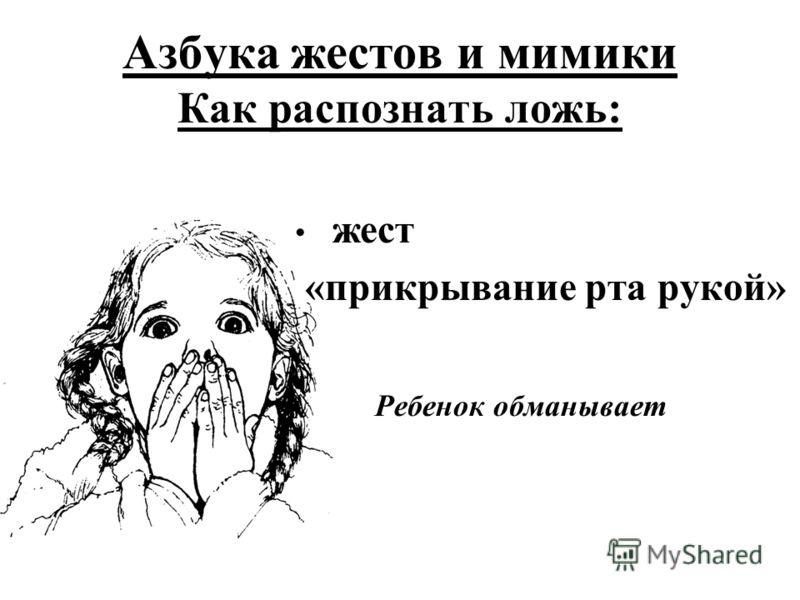 Азбука жестов и мимики Как распознать ложь: жест «прикрывание рта рукой» Ребенок обманывает