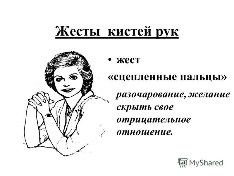Жесты кистей рук жест «сцепленные пальцы» разочарование, желание скрыть свое отрицательное отношение.