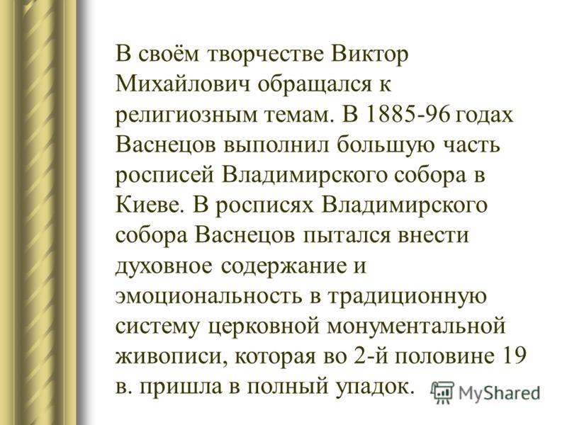 В своём творчестве Виктор Михайлович обращался к религиозным темам. В 1885-96 годах Васнецов выполнил большую часть росписей Владимирского собора в Киеве. В росписях Владимирского собора Васнецов пытался внести духовное содержание и эмоциональность в