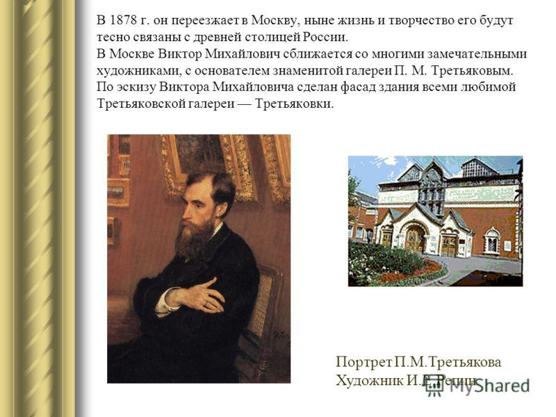 В 1878 г. он переезжает в Москву, ныне жизнь и творчество его будут тесно связаны с древней столицей России. В Москве Виктор Михайлович сближается со многими замечательными художниками, с основателем знаменитой галереи П. М. Третьяковым. По эскизу Ви