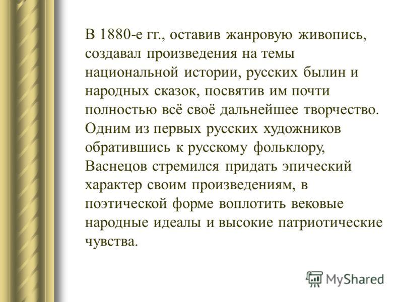 В 1880-е гг., оставив жанровую живопись, создавал произведения на темы национальной истории, русских былин и народных сказок, посвятив им почти полностью всё своё дальнейшее творчество. Одним из первых русских художников обратившись к русскому фолькл