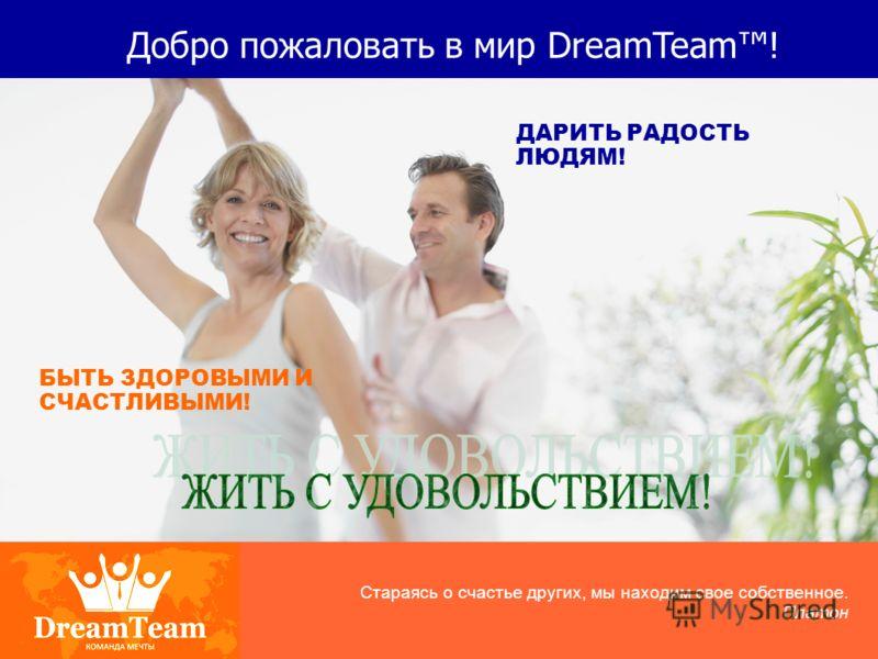 Добро пожаловать в мир DreamTeam! ДАРИТЬ РАДОСТЬ ЛЮДЯМ! БЫТЬ ЗДОРОВЫМИ И СЧАСТЛИВЫМИ! Стараясь о счастье других, мы находим свое собственное. Платон
