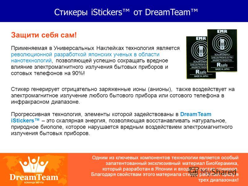 Стикеры iStickers от DreamTeam Защити себя сам! Применяемая в Универсальных Наклейках технология является революционной разработкой японских ученых в области нанотехнологий, позволяющей успешно сокращать вредное влияние электромагнитного излучения бы