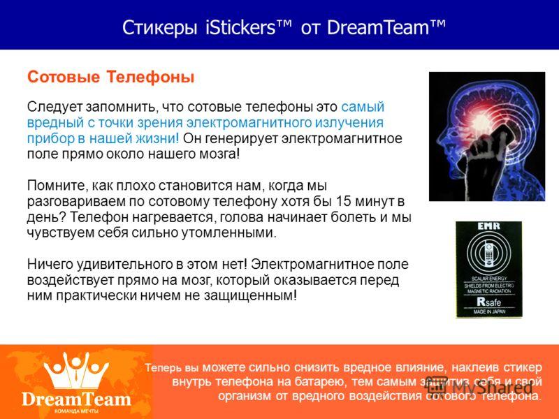 Стикеры iStickers от DreamTeam Сотовые Телефоны Следует запомнить, что сотовые телефоны это самый вредный с точки зрения электромагнитного излучения прибор в нашей жизни! Он генерирует электромагнитное поле прямо около нашего мозга! Помните, как плох