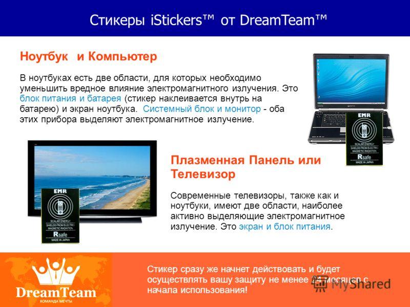 Стикеры iStickers от DreamTeam Ноутбук и Компьютер В ноутбуках есть две области, для которых необходимо уменьшить вредное влияние электромагнитного излучения. Это блок питания и батарея (стикер наклеивается внутрь на батарею) и экран ноутбука. Систем