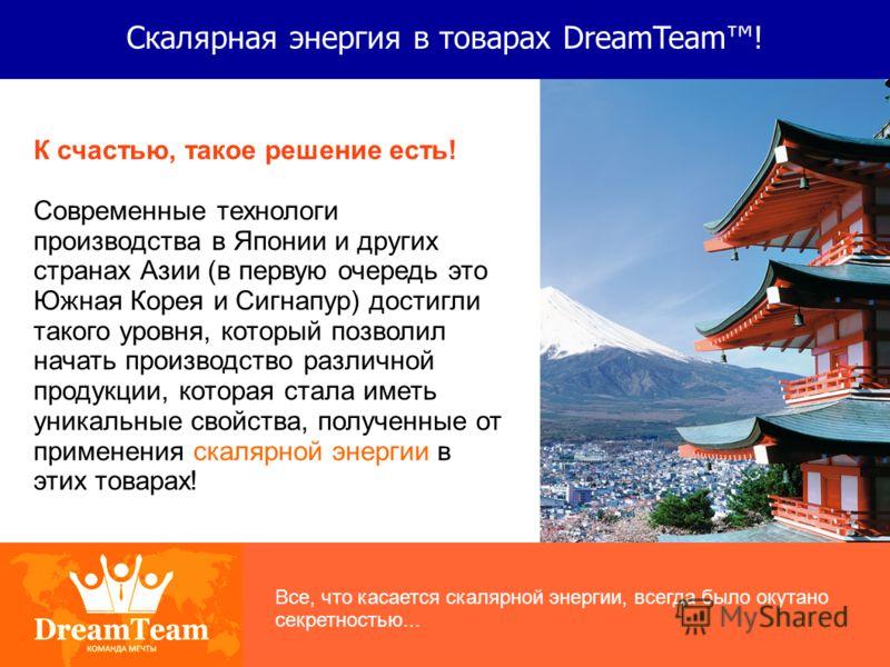 Скалярная энергия в товарах DreamTeam! К счастью, такое решение есть! Современные технологи производства в Японии и других странах Азии (в первую очередь это Южная Корея и Сигнапур) достигли такого уровня, который позволил начать производство различн