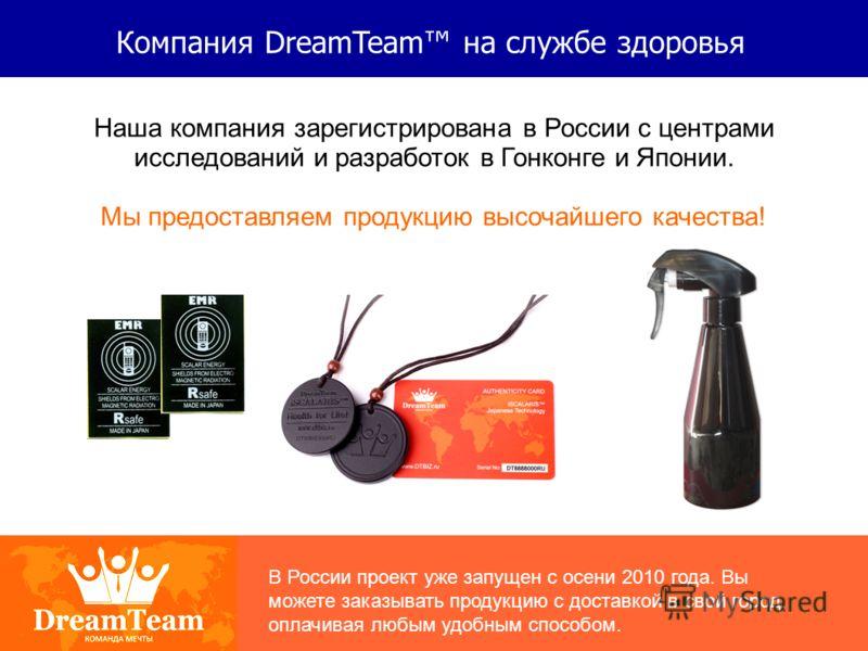 Компания DreamTeam на службе здоровья Наша компания зарегистрирована в России с центрами исследований и разработок в Гонконге и Японии. Мы предоставляем продукцию высочайшего качества! В России проект уже запущен с осени 2010 года. Вы можете заказыва
