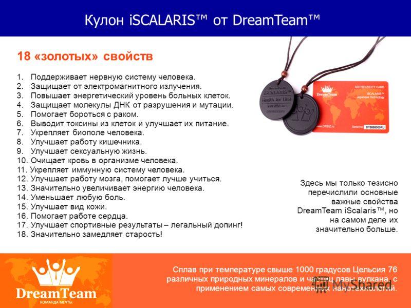 Кулон iSCALARIS от DreamTeam 18 «золотых» свойств 1. Поддерживает нервную систему человека. 2. Защищает от электромагнитного излучения. 3. Повышает энергетический уровень больных клеток. 4. Защищает молекулы ДНК от разрушения и мутации. 5. Помогает б