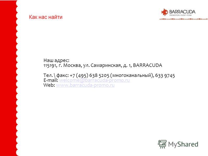 Как нас найти Наш адрес: 115191, г. Москва, ул. Самаринская, д. 1, BARRACUDA Тел. \ факс: +7 (495) 638 5205 (многоканальный), 633 9745 E-mail: welcome@barracuda-promo.ruwelcome@barracuda-promo.ru Web: www.barracuda-promo.ruwww.barracuda-promo.ru