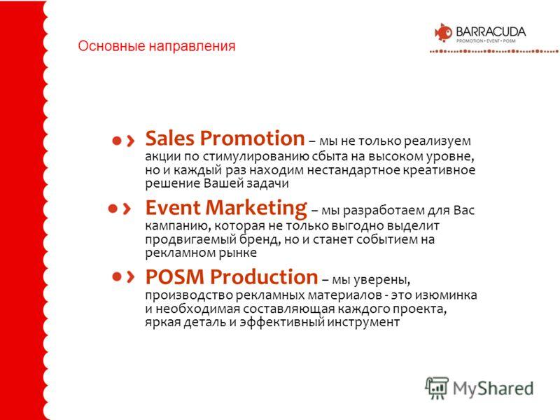 Основные направления Sales Promotion – мы не только реализуем акции по стимулированию сбыта на высоком уровне, но и каждый раз находим нестандартное креативное решение Вашей задачи Event Marketing – мы разработаем для Вас кампанию, которая не только