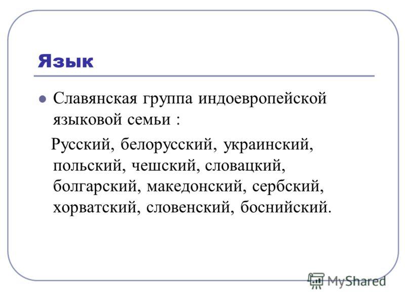Язык Славянская группа индоевропейской языковой семьи : Русский, белорусский, украинский, польский, чешский, словацкий, болгарский, македонский, сербский, хорватский, словенский, боснийский.