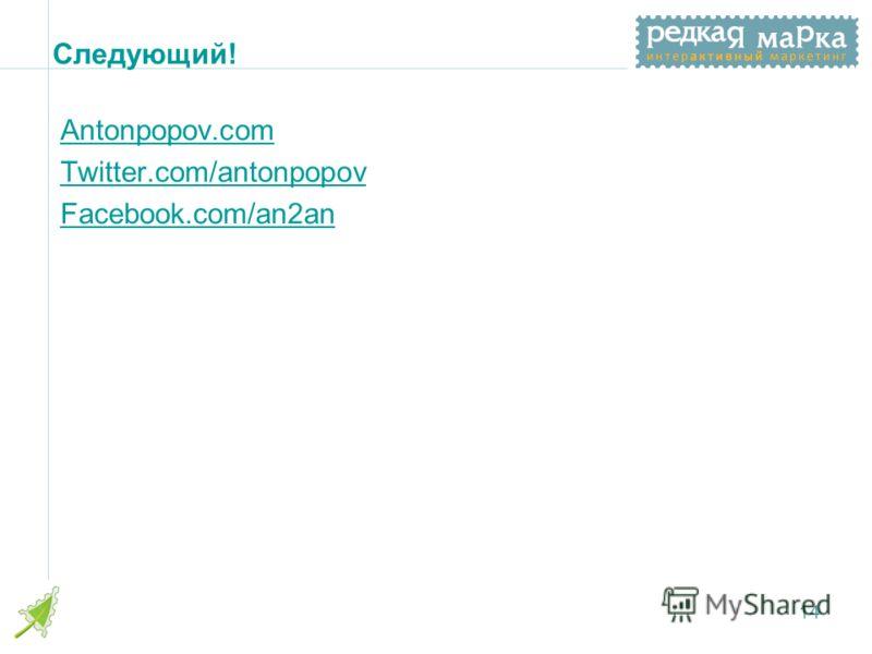 Следующий! Antonpopov.com Twitter.com/antonpopov Facebook.com/an2an 14