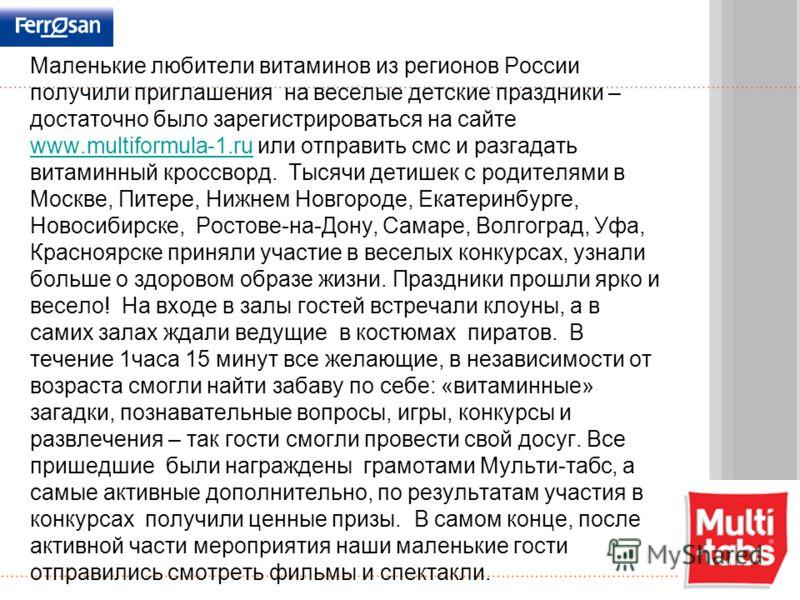 Маленькие любители витаминов из регионов России получили приглашения на веселые детские праздники – достаточно было зарегистрироваться на сайте www.multiformula-1.ru или отправить смс и разгадать витаминный кроссворд. Тысячи детишек с родителями в Мо
