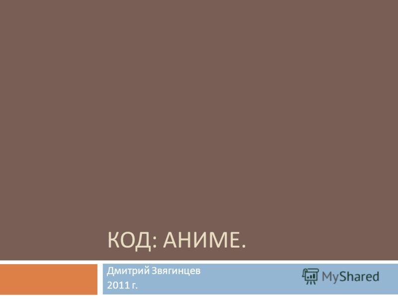 КОД : АНИМЕ. Дмитрий Звягинцев 2011 г.