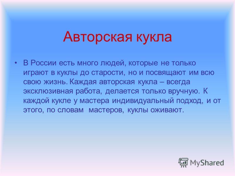 В России есть много людей, которые не только играют в куклы до старости, но и посвящают им всю свою жизнь. Каждая авторская кукла – всегда эксклюзивная работа, делается только вручную. К каждой кукле у мастера индивидуальный подход, и от этого, по сл