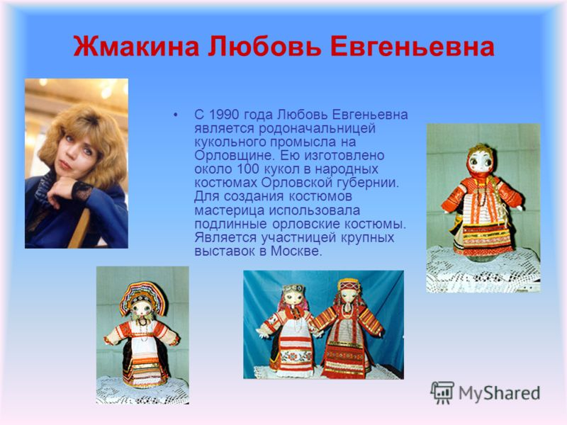 Жмакина Любовь Евгеньевна С 1990 года Любовь Евгеньевна является родоначальницей кукольного промысла на Орловщине. Ею изготовлено около 100 кукол в народных костюмах Орловской губернии. Для создания костюмов мастерица использовала подлинные орловские
