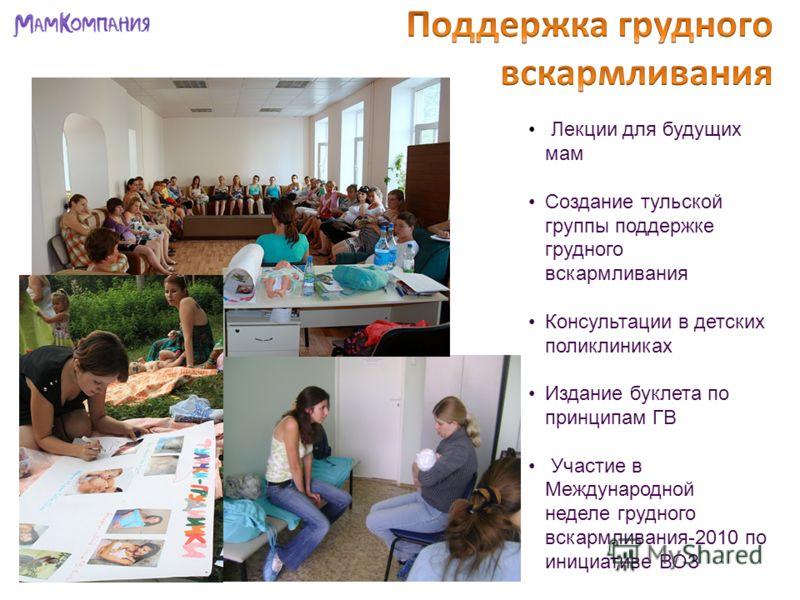 Лекции для будущих мам Создание тульской группы поддержке грудного вскармливания Консультации в детских поликлиниках Издание буклета по принципам ГВ Участие в Международной неделе грудного вскармливания-2010 по инициативе ВОЗ