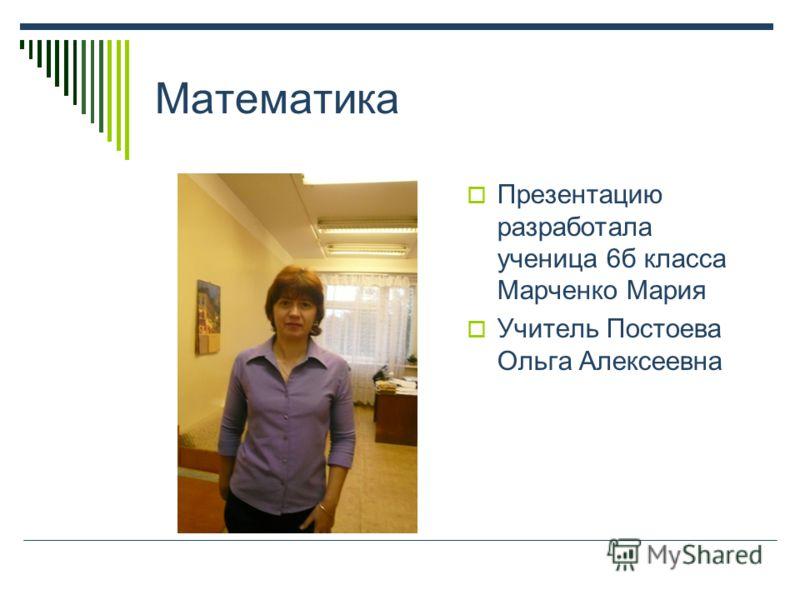 Математика Презентацию разработала ученица 6б класса Марченко Мария Учитель Постоева Ольга Алексеевна